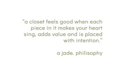 """""""a closet feels good when each piece in it makes your heart sing, adds value and is placed with intention. a jade. philosophy"""" -written in a light green font on a white background"""